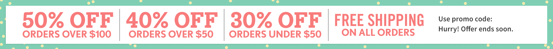 Current Promo: Sitewide Sale LIMITED-TIME SALETAKE 50% OFFORDERS OF $100+SAVE 40% ON ORDERS $50 - $100 SAVE 30% ON ORDERS UNDER $50+FREE SHIPPING ON ALL ORDERS